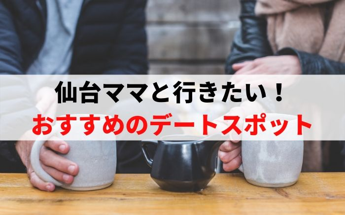仙台ママと行きたい!おすすめのデートスポット